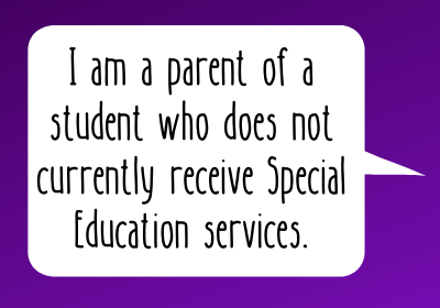 I am a parent of a student who does not currently receive Special Education services.