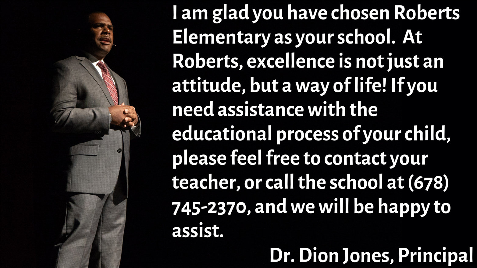 Dr. Jones Portrait with message: I am glad you have chosen Roberts Elementary as your school.  At Roberts, excellence is not