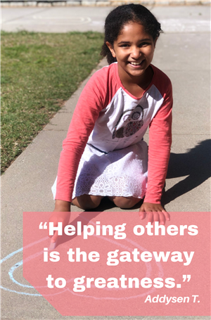"Addysen T ""Helping others is the gateway to greatness."""